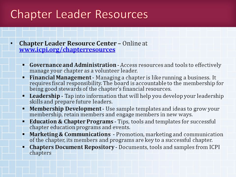 Chapter Leader Resource Center – Online at www.icpi.org/chapterresources www.icpi.org/chapterresources  Governance and Administration - Access resources and tools to effectively manage your chapter as a volunteer leader.