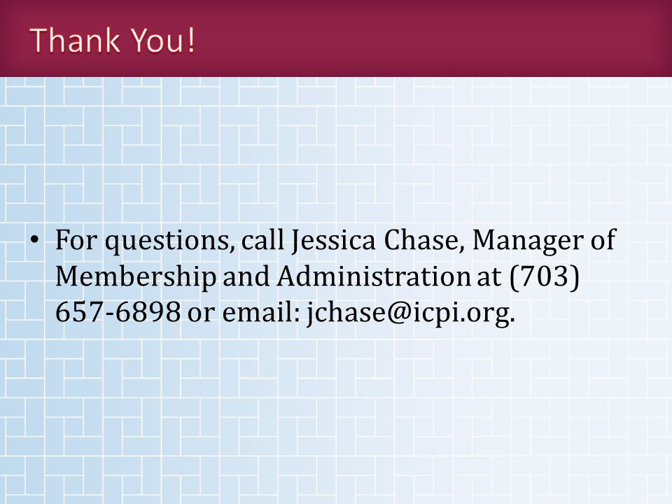 For questions, call Jessica Chase, Manager of Membership and Administration at (703) 657-6898 or email: jchase@icpi.org.
