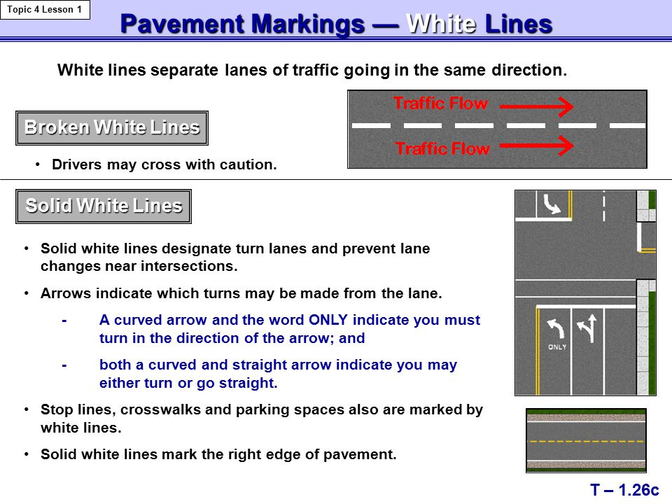 Pavement Markings — WhiteLines Pavement Markings — White Lines T – 1.26c Topic 4 Lesson 1 White lines separate lanes of traffic going in the same direction.
