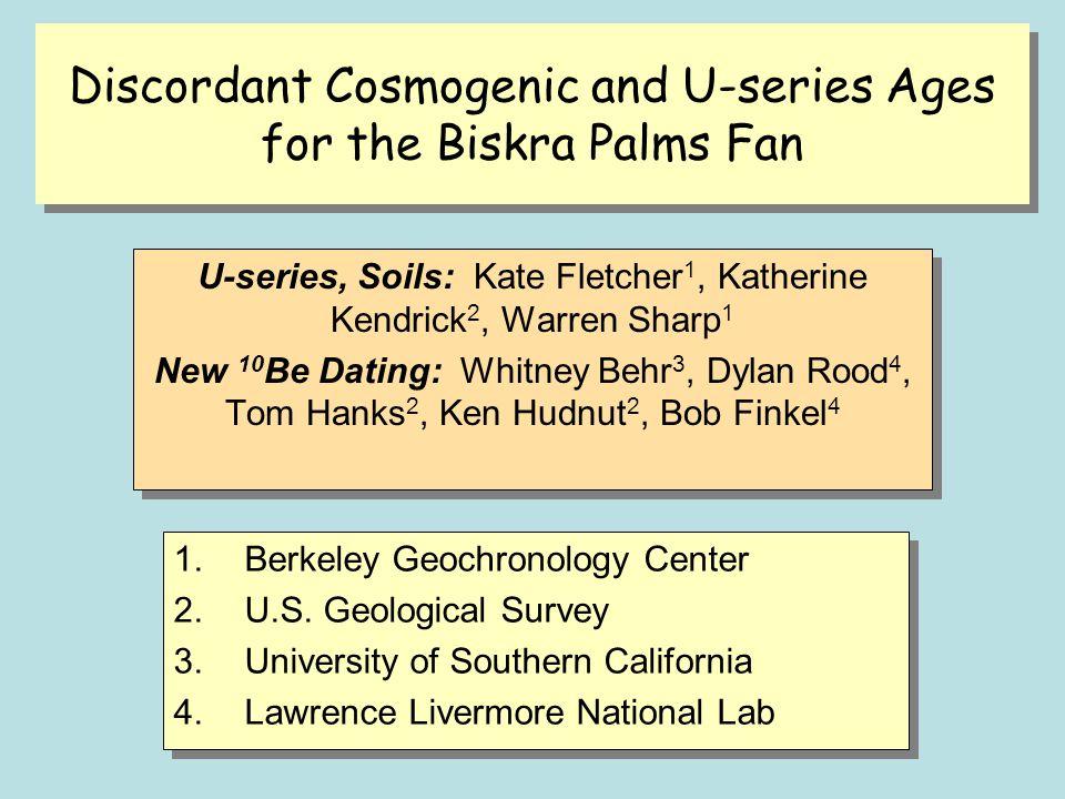 Discordant Cosmogenic and U-series Ages for the Biskra Palms Fan U-series, Soils: Kate Fletcher 1, Katherine Kendrick 2, Warren Sharp 1 New 10 Be Dati