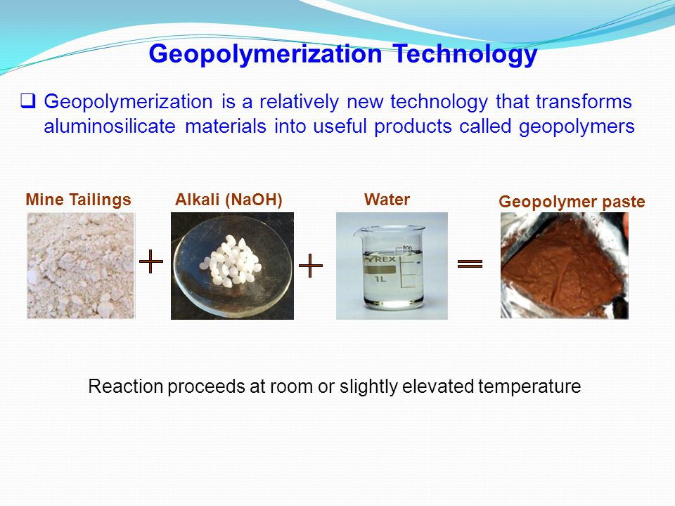  Geopolymerization is a relatively new technology that transforms aluminosilicate materials into useful products called geopolymers Geopolymerization