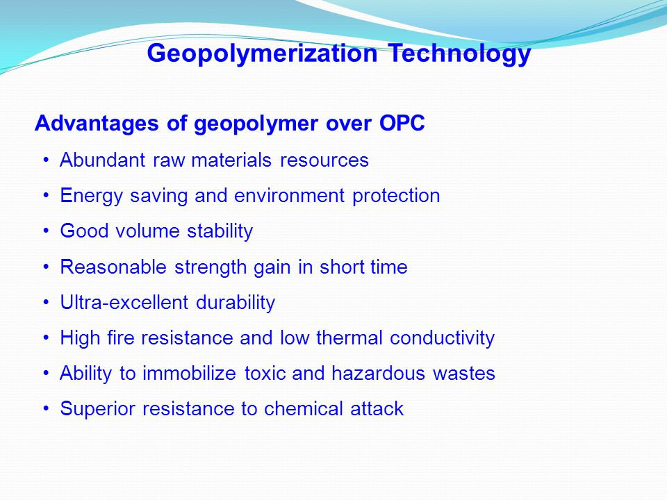 Advantages of geopolymer over OPC Abundant raw materials resources Energy saving and environment protection Good volume stability Reasonable strength