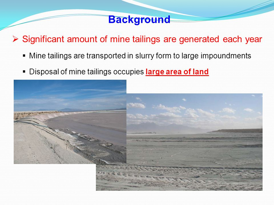 Background  Significant amount of mine tailings are generated each year  Mine tailings are transported in slurry form to large impoundments  Dispos