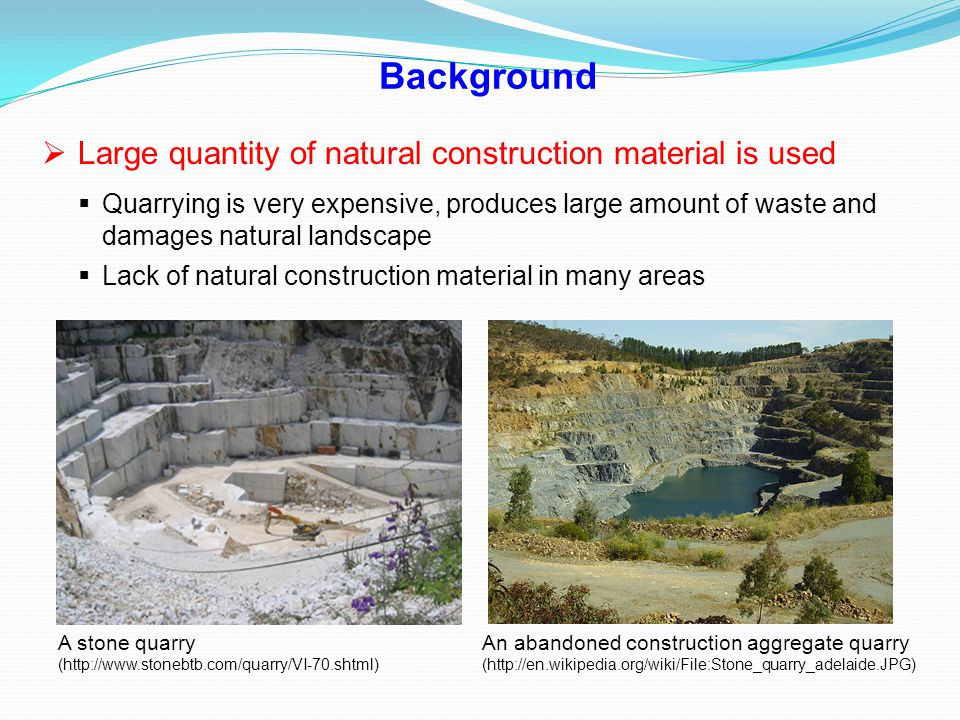 Background  Large quantity of natural construction material is used  Quarrying is very expensive, produces large amount of waste and damages natural