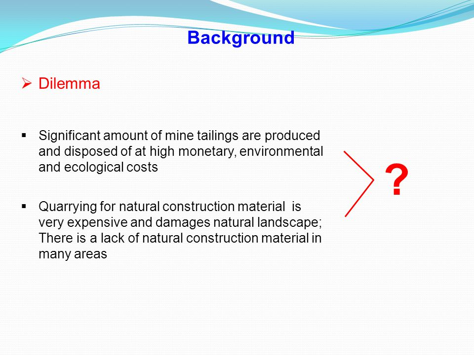 Background  Dilemma  Significant amount of mine tailings are produced and disposed of at high monetary, environmental and ecological costs  Quarryi