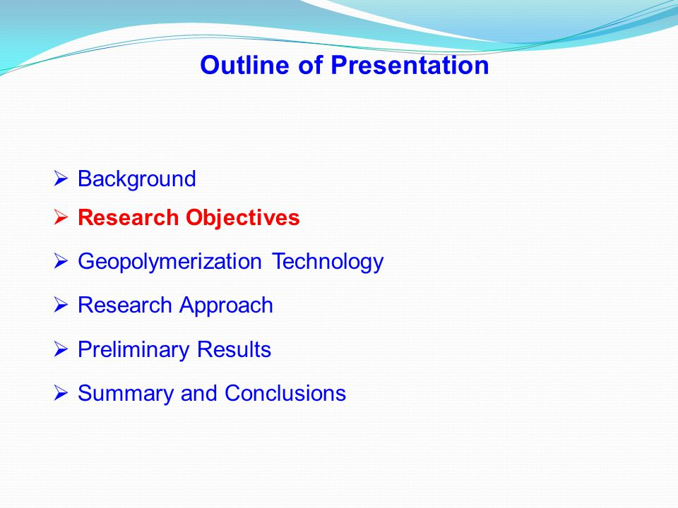 Outline of Presentation  Background  Research Objectives  Geopolymerization Technology  Research Approach  Preliminary Results  Summary and Conc