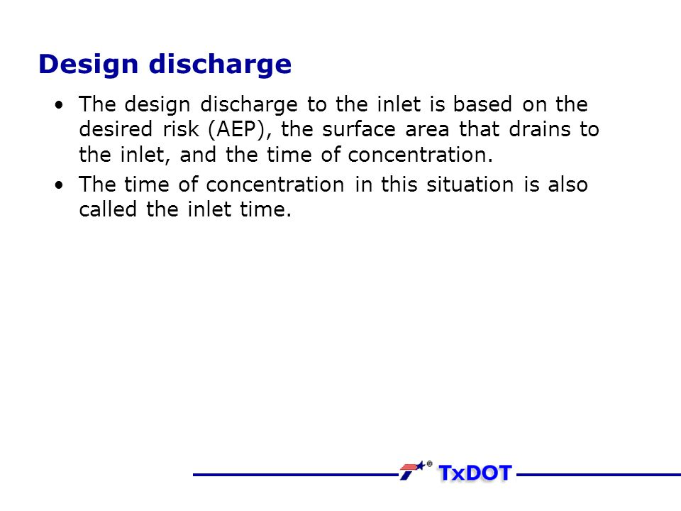 Design discharge The design discharge to the inlet is based on the desired risk (AEP), the surface area that drains to the inlet, and the time of conc