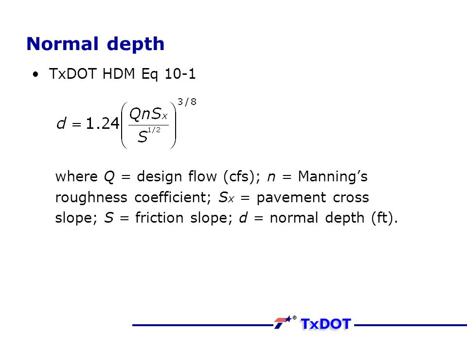 Normal depth TxDOT HDM Eq 10-1 where Q = design flow (cfs); n = Manning's roughness coefficient; S x = pavement cross slope; S = friction slope; d = n