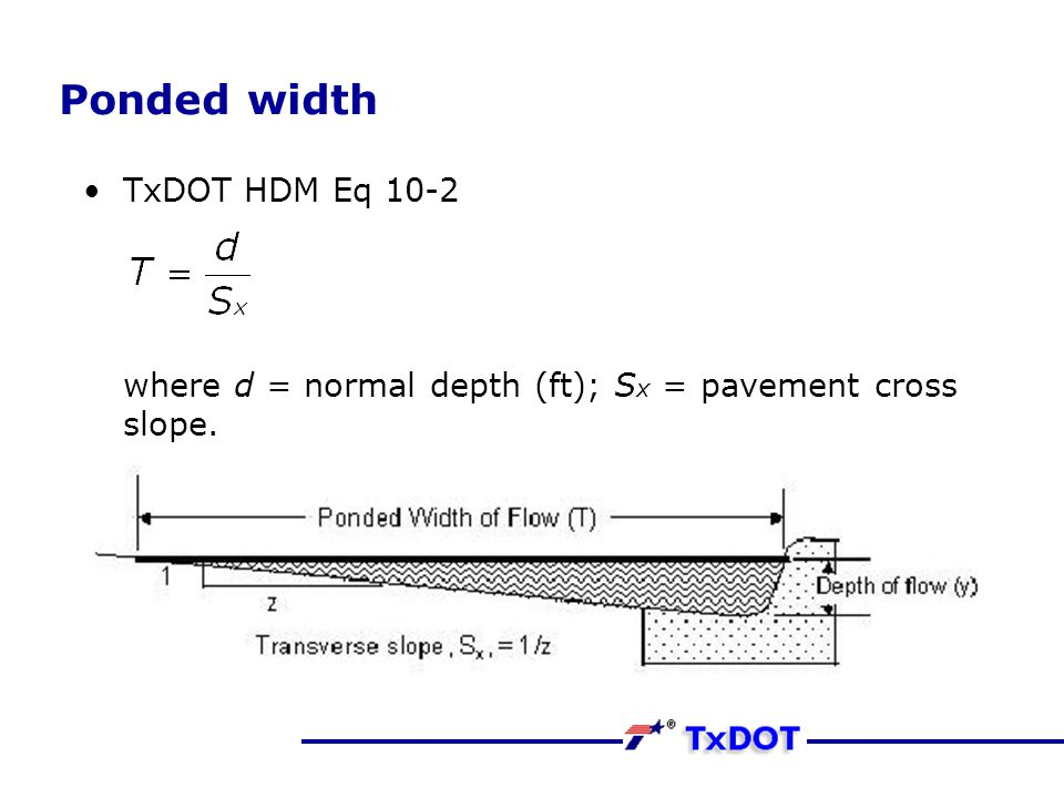 Ponded width TxDOT HDM Eq 10-2 where d = normal depth (ft); S x = pavement cross slope.