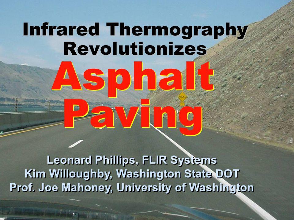 Infrared Thermography Revolutionizes Asphalt Paving Asphalt Paving Leonard Phillips, FLIR Systems Kim Willoughby, Washington State DOT Prof.