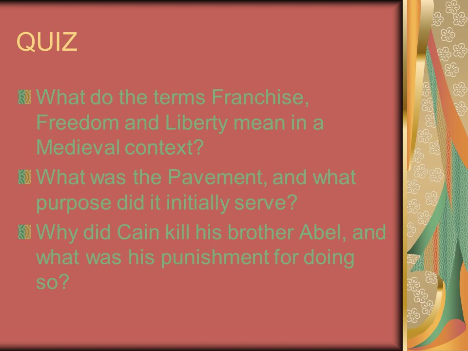 QUIZ What do the terms Franchise, Freedom and Liberty mean in a Medieval context? What was the Pavement, and what purpose did it initially serve? Why