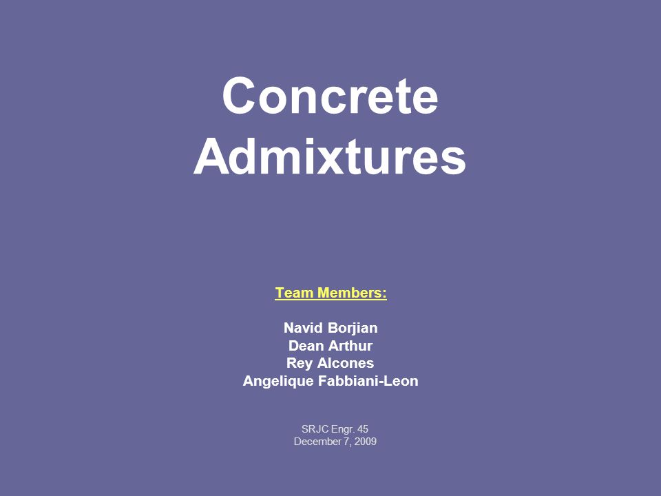 Concrete Admixtures Team Members: Navid Borjian Dean Arthur Rey Alcones Angelique Fabbiani-Leon SRJC Engr.