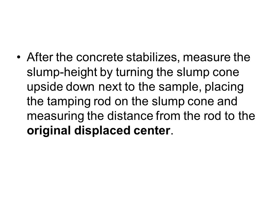 After the concrete stabilizes, measure the slump-height by turning the slump cone upside down next to the sample, placing the tamping rod on the slump cone and measuring the distance from the rod to the original displaced center.