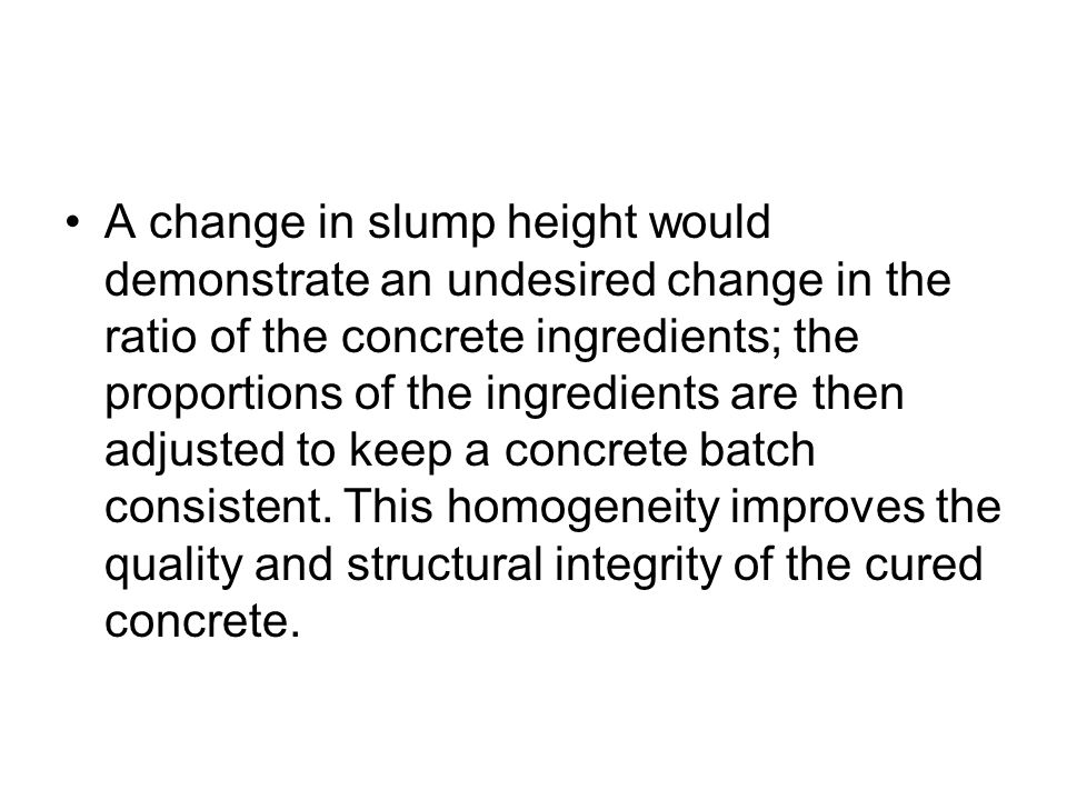 A change in slump height would demonstrate an undesired change in the ratio of the concrete ingredients; the proportions of the ingredients are then adjusted to keep a concrete batch consistent.