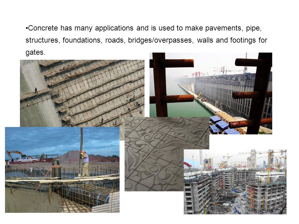 Concrete has many applications and is used to make pavements, pipe, structures, foundations, roads, bridges/overpasses, walls and footings for gates.