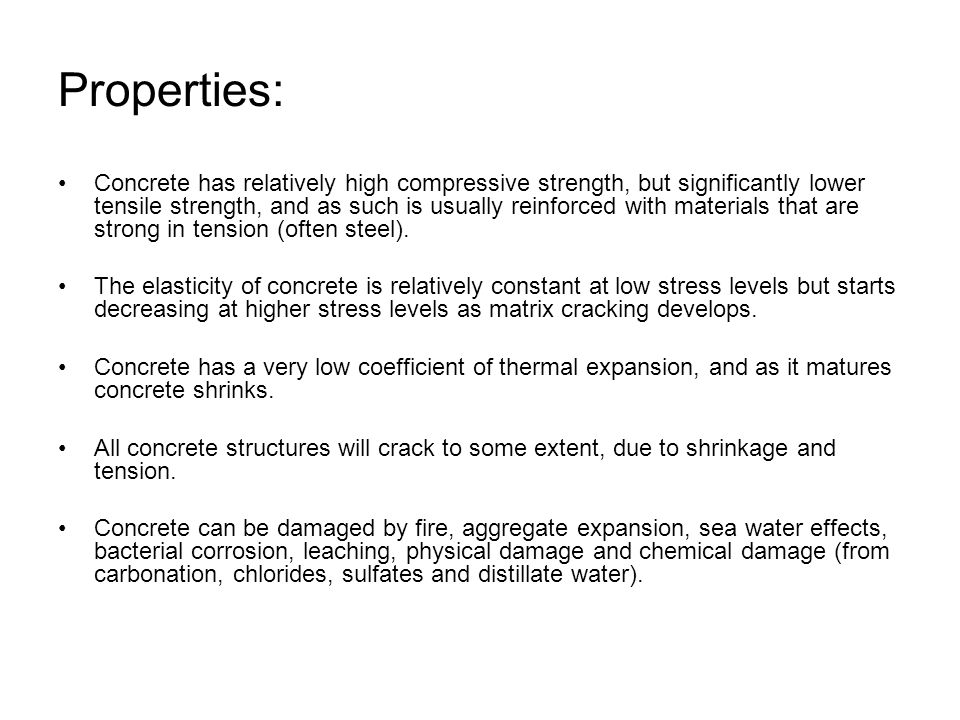 Properties: Concrete has relatively high compressive strength, but significantly lower tensile strength, and as such is usually reinforced with materials that are strong in tension (often steel).