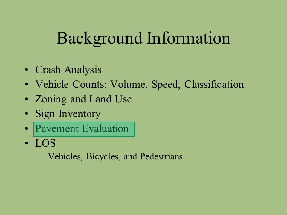 Background Information Crash Analysis Vehicle Counts: Volume, Speed, Classification Zoning and Land Use Sign Inventory Pavement Evaluation LOS –Vehicles, Bicycles, and Pedestrians