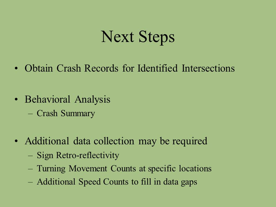 Next Steps Obtain Crash Records for Identified Intersections Behavioral Analysis –Crash Summary Additional data collection may be required –Sign Retro-reflectivity –Turning Movement Counts at specific locations –Additional Speed Counts to fill in data gaps