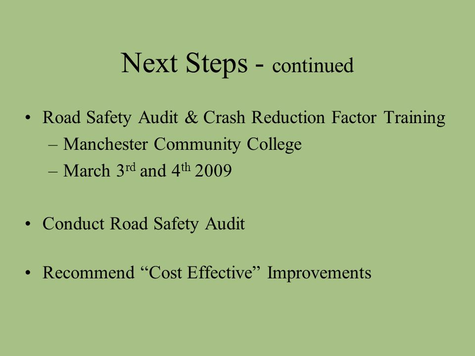 Next Steps - continued Road Safety Audit & Crash Reduction Factor Training –Manchester Community College –March 3 rd and 4 th 2009 Conduct Road Safety Audit Recommend Cost Effective Improvements
