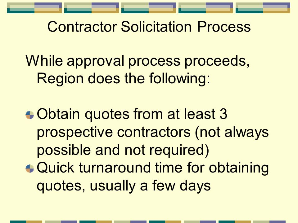 Contractor Solicitation Process While approval process proceeds, Region does the following: Obtain quotes from at least 3 prospective contractors (not always possible and not required) Quick turnaround time for obtaining quotes, usually a few days
