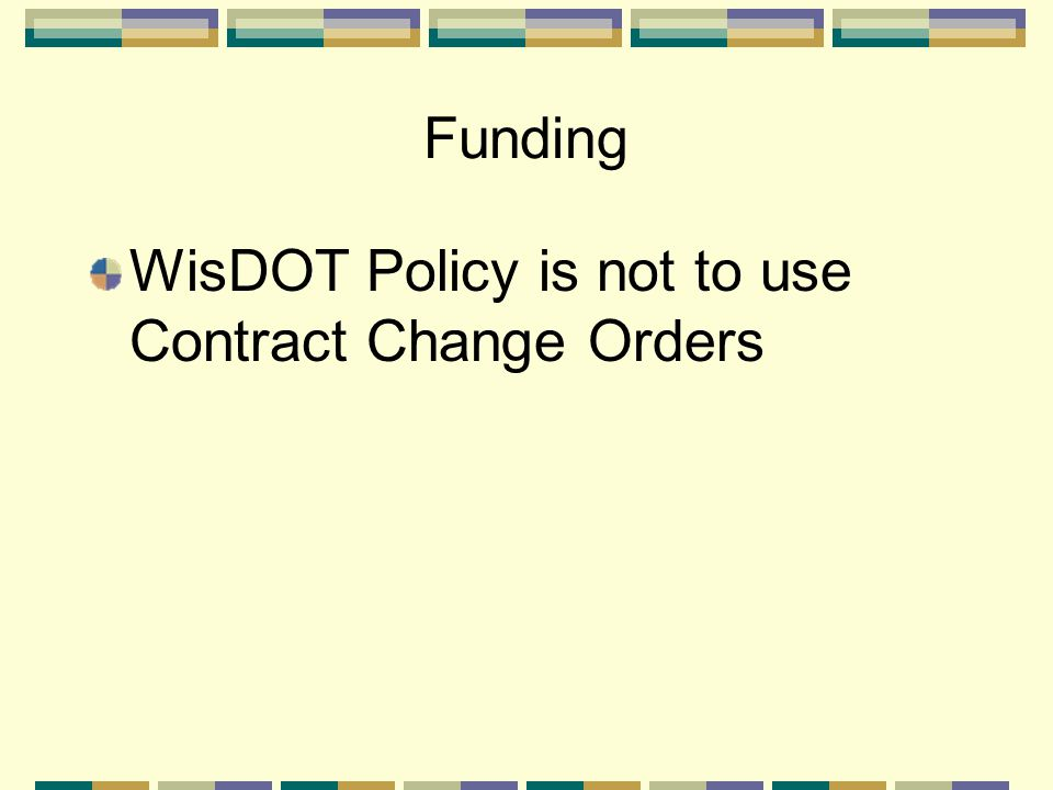 Funding WisDOT Policy is not to use Contract Change Orders