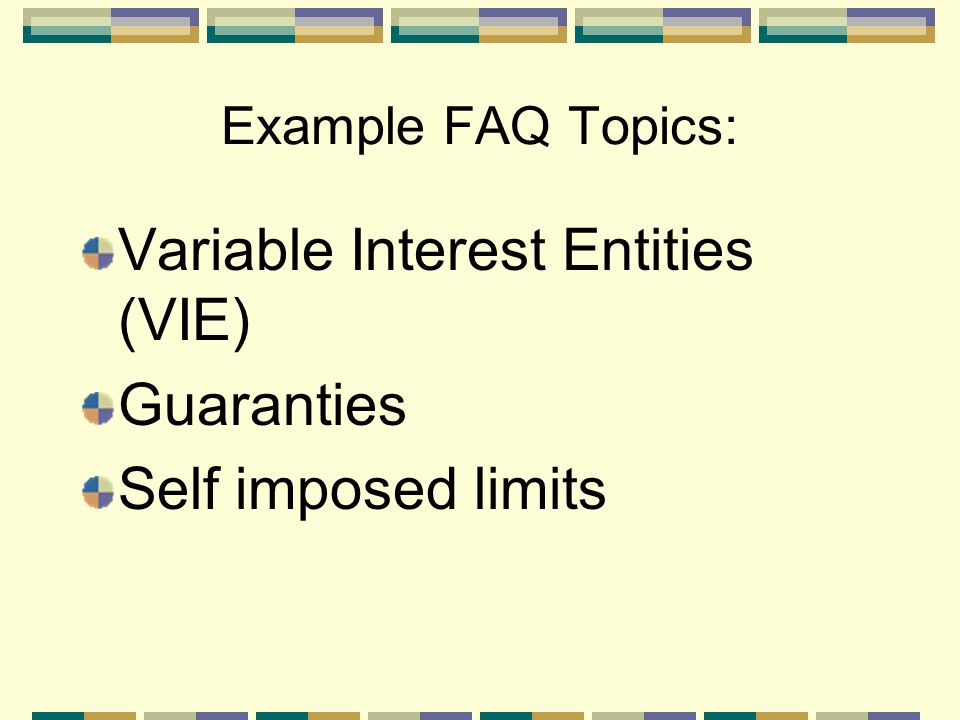 Example FAQ Topics: Variable Interest Entities (VIE) Guaranties Self imposed limits