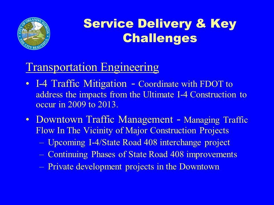 Service Delivery & Key Challenges Transportation Engineering I-4 Traffic Mitigation - Coordinate with FDOT to address the impacts from the Ultimate I-4 Construction to occur in 2009 to 2013.