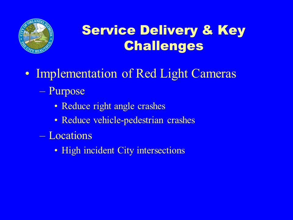 Service Delivery & Key Challenges Implementation of Red Light Cameras –Purpose Reduce right angle crashes Reduce vehicle-pedestrian crashes –Locations High incident City intersections