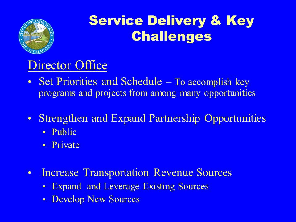 Service Delivery & Key Challenges Director Office Set Priorities and Schedule – To accomplish key programs and projects from among many opportunities Strengthen and Expand Partnership Opportunities Public Private Increase Transportation Revenue Sources Expand and Leverage Existing Sources Develop New Sources