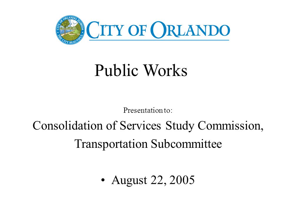 Public Works Presentation to: Consolidation of Services Study Commission, Transportation Subcommittee August 22, 2005