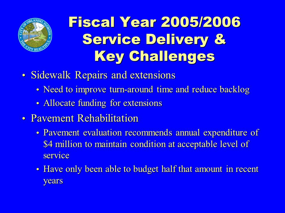 Fiscal Year 2005/2006 Service Delivery & Key Challenges Sidewalk Repairs and extensions Sidewalk Repairs and extensions Need to improve turn-around time and reduce backlog Need to improve turn-around time and reduce backlog Allocate funding for extensions Allocate funding for extensions Pavement Rehabilitation Pavement Rehabilitation Pavement evaluation recommends annual expenditure of $4 million to maintain condition at acceptable level of service Pavement evaluation recommends annual expenditure of $4 million to maintain condition at acceptable level of service Have only been able to budget half that amount in recent years Have only been able to budget half that amount in recent years