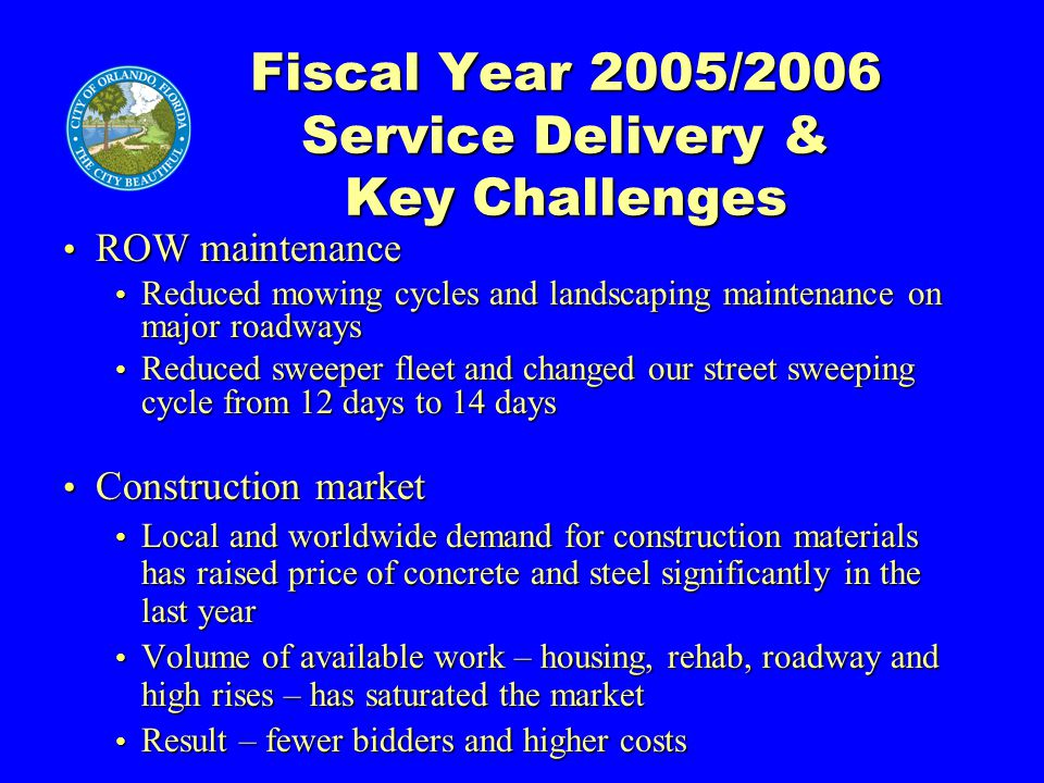 Fiscal Year 2005/2006 Service Delivery & Key Challenges ROW maintenance ROW maintenance Reduced mowing cycles and landscaping maintenance on major roadways Reduced mowing cycles and landscaping maintenance on major roadways Reduced sweeper fleet and changed our street sweeping cycle from 12 days to 14 days Reduced sweeper fleet and changed our street sweeping cycle from 12 days to 14 days Construction market Construction market Local and worldwide demand for construction materials has raised price of concrete and steel significantly in the last year Local and worldwide demand for construction materials has raised price of concrete and steel significantly in the last year Volume of available work – housing, rehab, roadway and high rises – has saturated the market Volume of available work – housing, rehab, roadway and high rises – has saturated the market Result – fewer bidders and higher costs Result – fewer bidders and higher costs