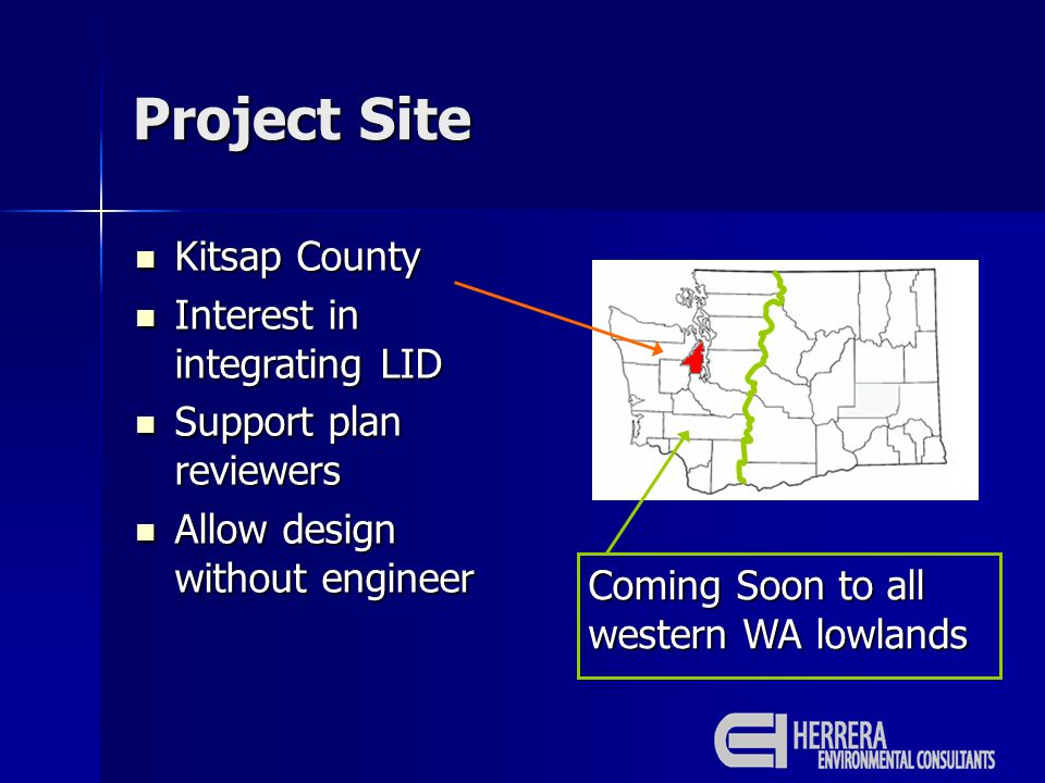 Project Site Kitsap County Kitsap County Interest in integrating LID Interest in integrating LID Support plan reviewers Support plan reviewers Allow design without engineer Allow design without engineer Coming Soon to all western WA lowlands