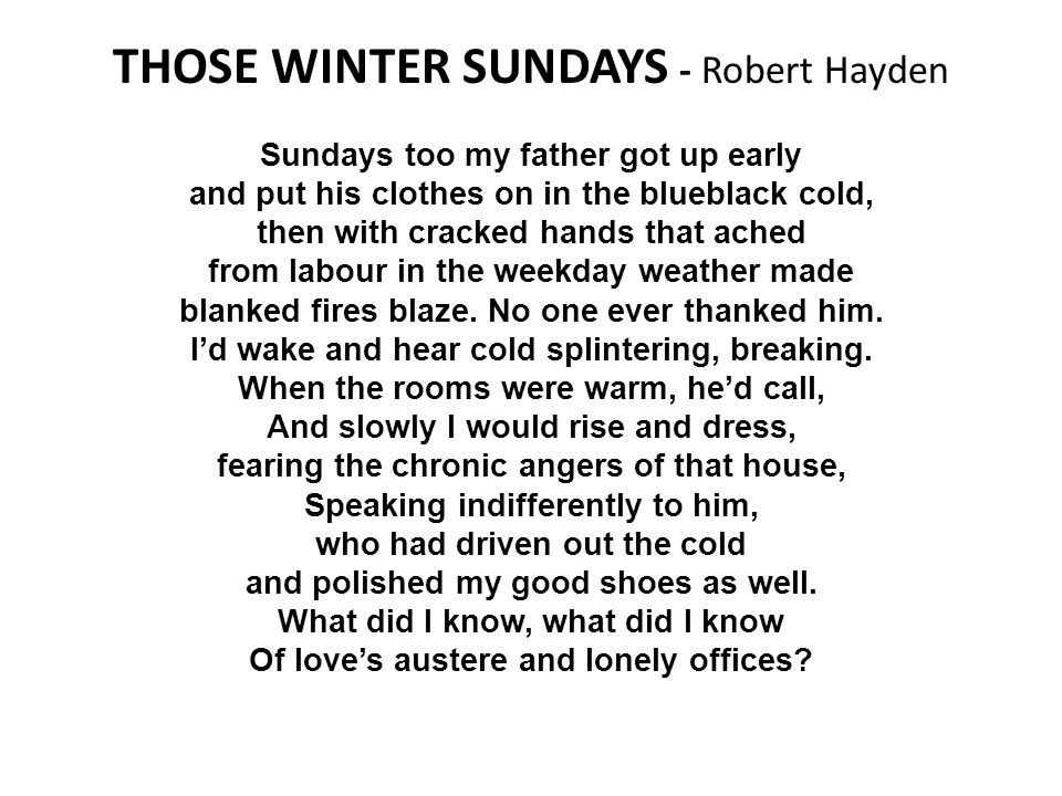 THOSE WINTER SUNDAYS - Robert Hayden Sundays too my father got up early and put his clothes on in the blueblack cold, then with cracked hands that ached from labour in the weekday weather made blanked fires blaze.