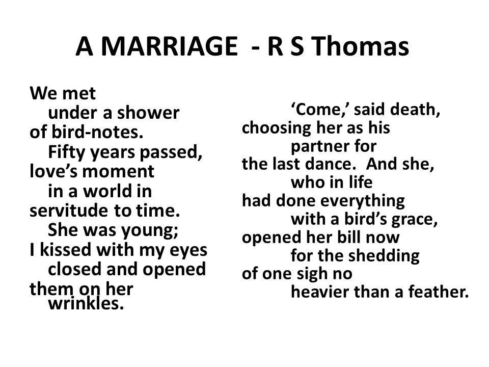 A MARRIAGE - R S Thomas We met under a shower of bird-notes.