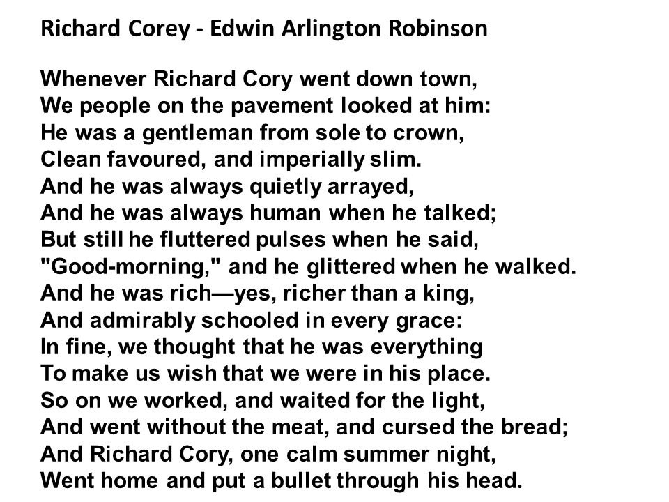 Richard Corey - Edwin Arlington Robinson Whenever Richard Cory went down town, We people on the pavement looked at him: He was a gentleman from sole to crown, Clean favoured, and imperially slim.