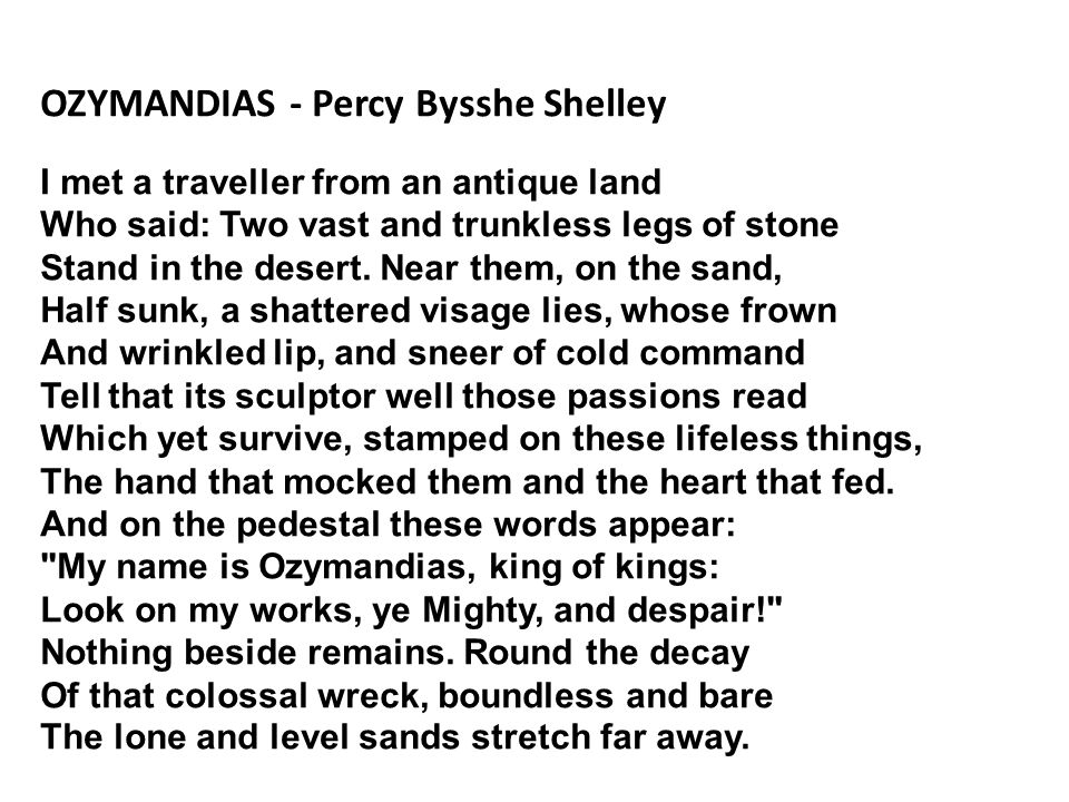 OZYMANDIAS - Percy Bysshe Shelley I met a traveller from an antique land Who said: Two vast and trunkless legs of stone Stand in the desert.