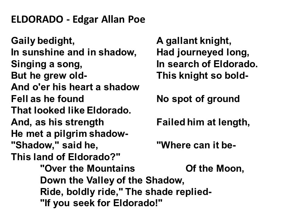 ELDORADO - Edgar Allan Poe Gaily bedight, A gallant knight, In sunshine and in shadow, Had journeyed long, Singing a song, In search of Eldorado.