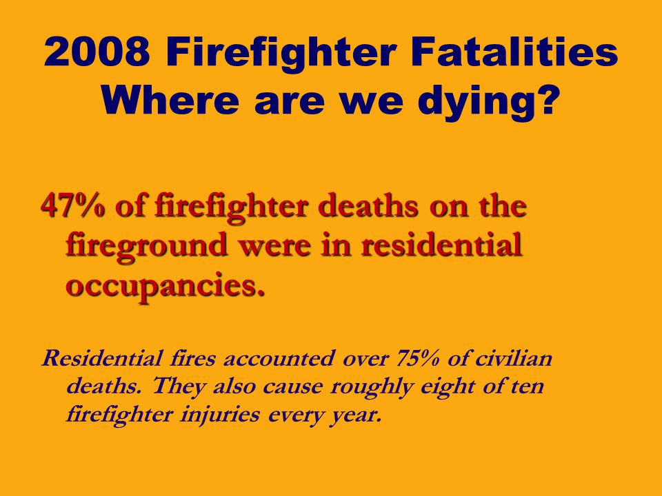 2008 Firefighter Fatalities Where are we dying? 47% of firefighter deaths on the fireground were in residential occupancies. Residential fires account