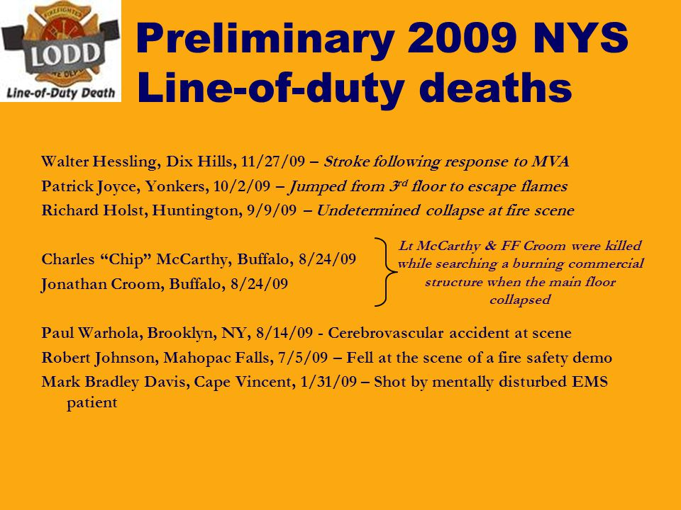 Preliminary 2009 NYS Line-of-duty deaths Walter Hessling, Dix Hills, 11/27/09 – Stroke following response to MVA Patrick Joyce, Yonkers, 10/2/09 – Jum