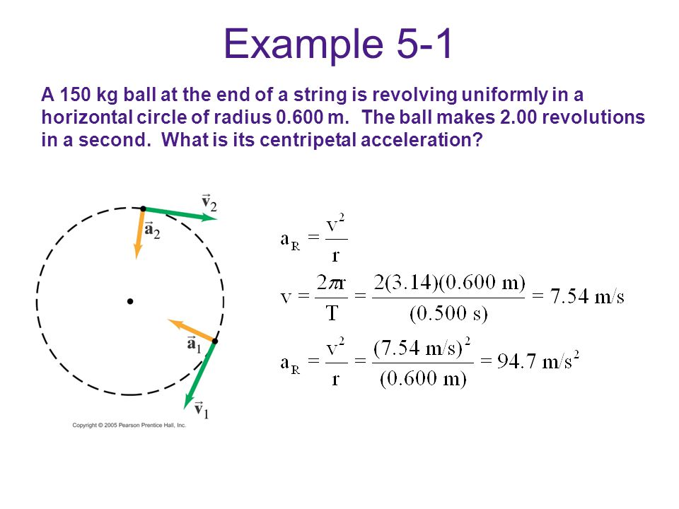 Example 5-1 A 150 kg ball at the end of a string is revolving uniformly in a horizontal circle of radius 0.600 m. The ball makes 2.00 revolutions in a
