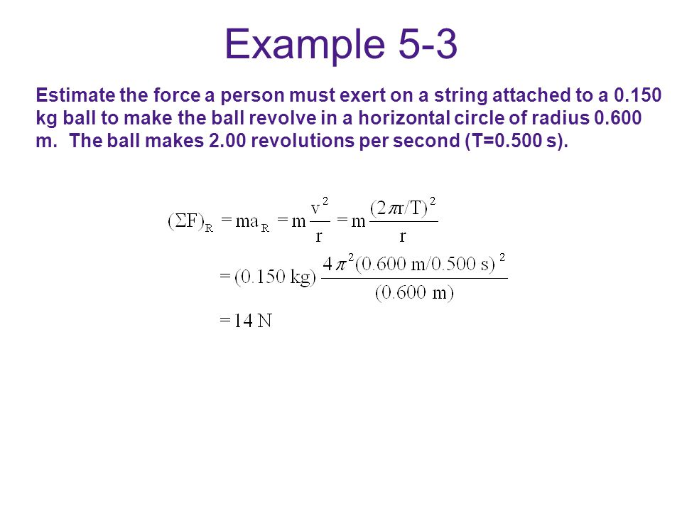 Example 5-3 Estimate the force a person must exert on a string attached to a 0.150 kg ball to make the ball revolve in a horizontal circle of radius 0