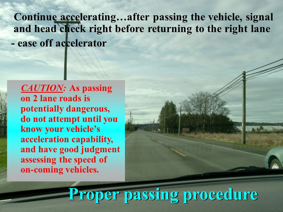 Proper passing procedure After on-coming cars clear us… - be sure there are no vehicles emerging from a side road or driveway…then signal, check mirro