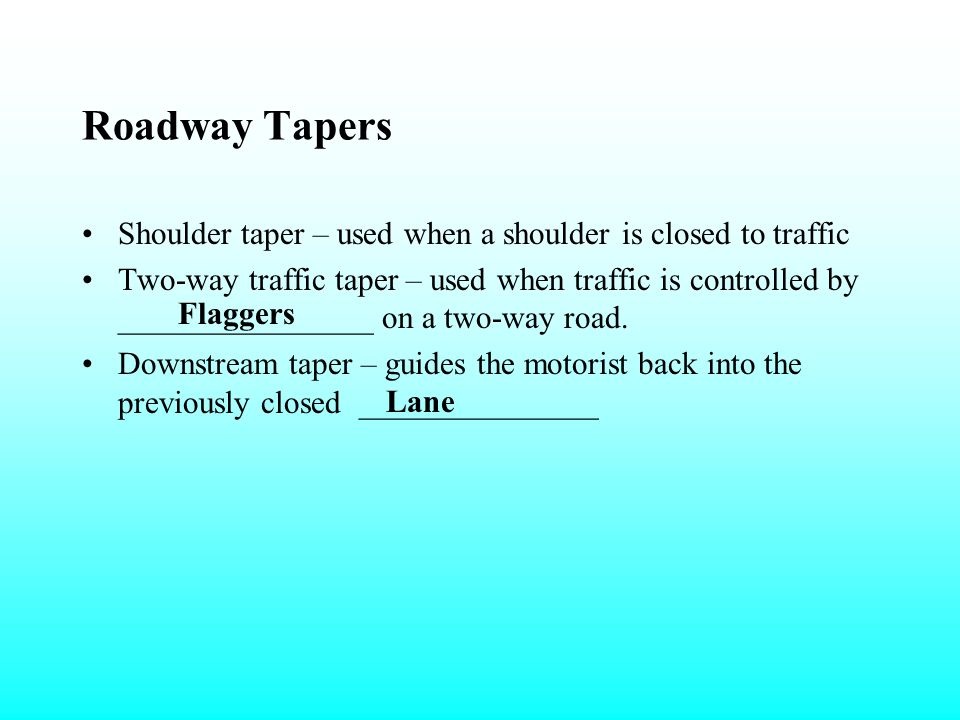 Roadway Tapers Roadway tapers are an important element of temporary traffic control and used to move traffic laterally from one path to another. They