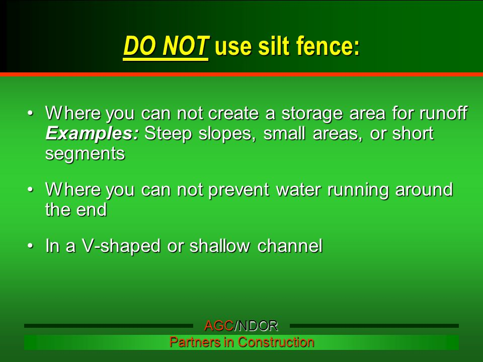 DO NOT use silt fence: Where you can not create a storage area for runoff Examples: Steep slopes, small areas, or short segmentsWhere you can not create a storage area for runoff Examples: Steep slopes, small areas, or short segments Where you can not prevent water running around the endWhere you can not prevent water running around the end In a V-shaped or shallow channelIn a V-shaped or shallow channel AGC/NDOR Partners in Construction