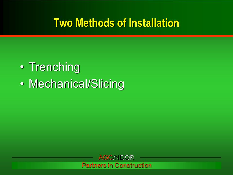 Two Methods of Installation TrenchingTrenching Mechanical/SlicingMechanical/Slicing AGC/NDOR Partners in Construction