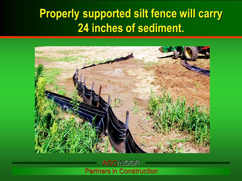Properly supported silt fence will carry 24 inches of sediment. AGC/NDOR Partners in Construction
