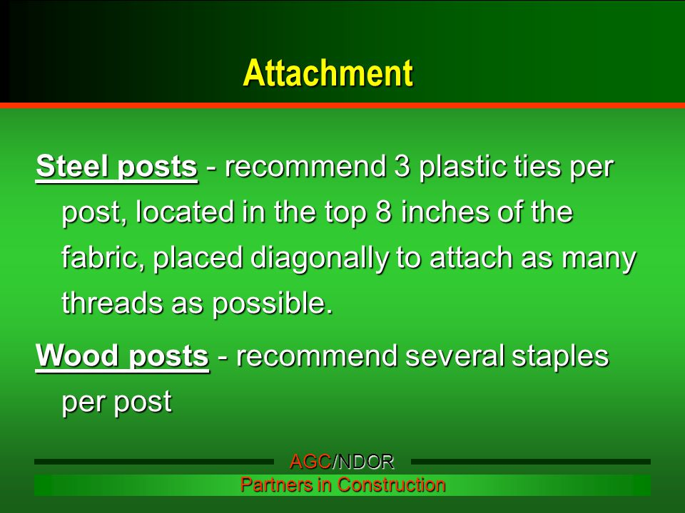 Attachment Steel posts - recommend 3 plastic ties per post, located in the top 8 inches of the fabric, placed diagonally to attach as many threads as