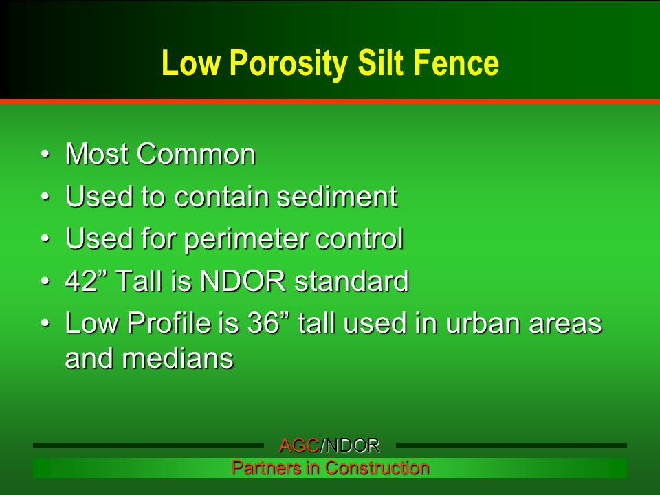 Low Porosity Silt Fence Most CommonMost Common Used to contain sedimentUsed to contain sediment Used for perimeter controlUsed for perimeter control 42 Tall is NDOR standard42 Tall is NDOR standard Low Profile is 36 tall used in urban areas and mediansLow Profile is 36 tall used in urban areas and medians AGC/NDOR Partners in Construction