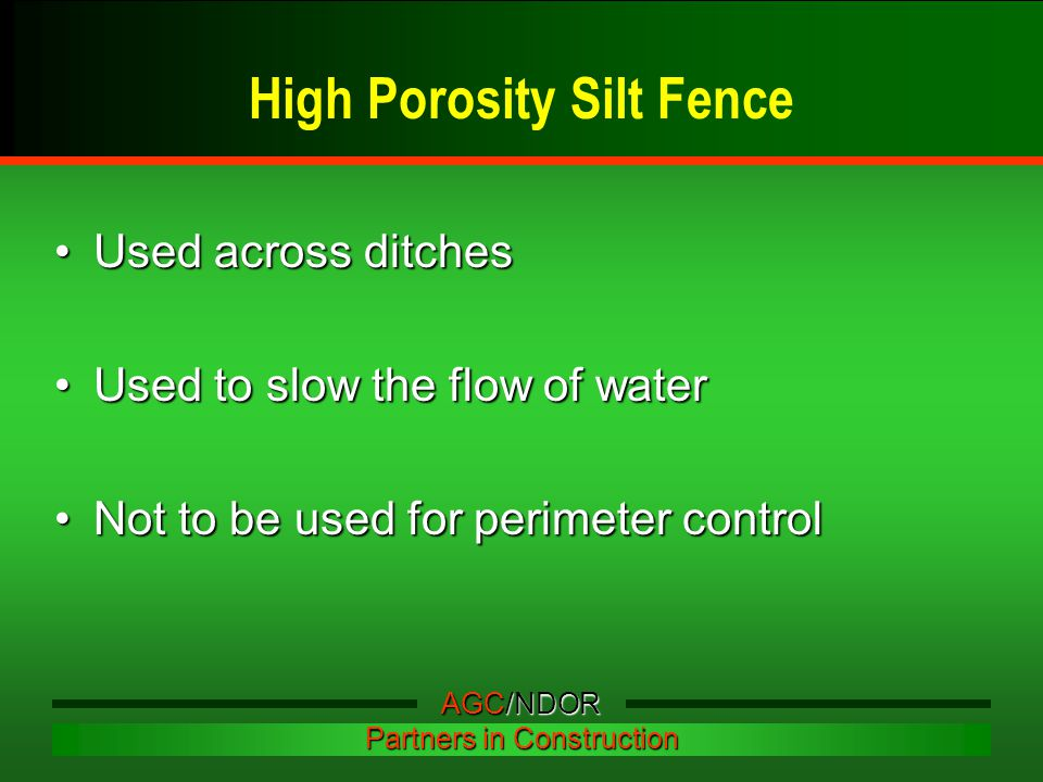 High Porosity Silt Fence Used across ditchesUsed across ditches Used to slow the flow of waterUsed to slow the flow of water Not to be used for perimeter controlNot to be used for perimeter control AGC/NDOR Partners in Construction